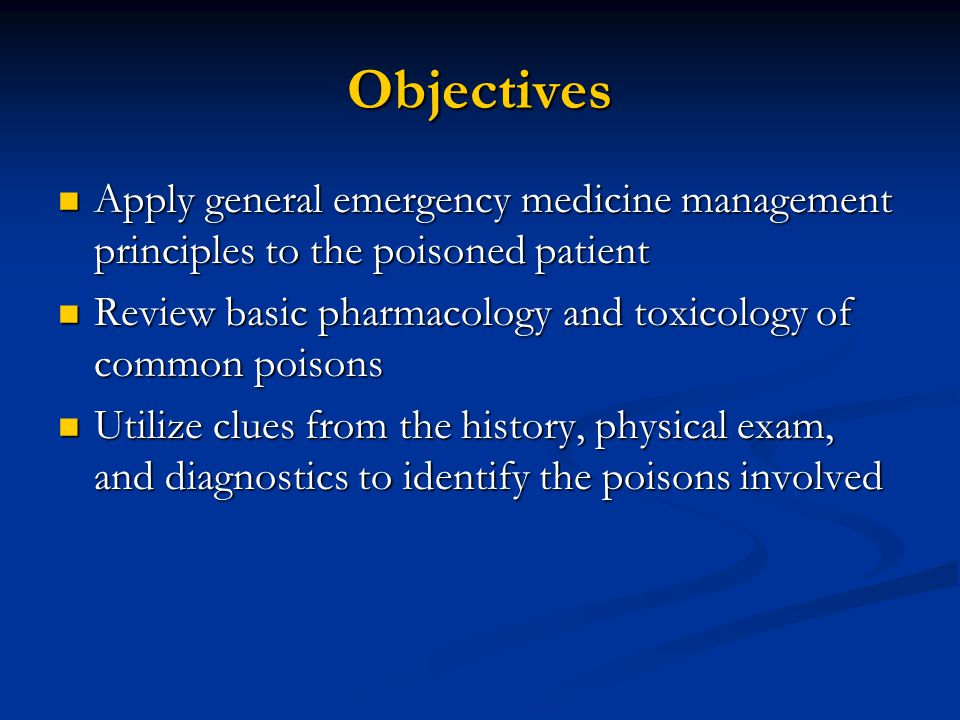 Objectives Apply general emergency medicine management principles to the poisoned patient Apply general emergency medicine management principles to the poisoned patient Review basic pharmacology and toxicology of common poisons Review basic pharmacology and toxicology of common poisons Utilize clues from the history, physical exam, and diagnostics to identify the poisons involved Utilize clues from the history, physical exam, and diagnostics to identify the poisons involved