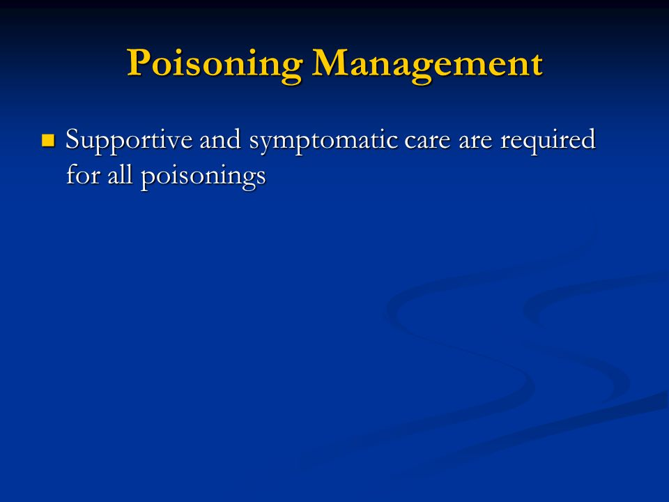 Poisoning Management Supportive and symptomatic care are required for all poisonings Supportive and symptomatic care are required for all poisonings