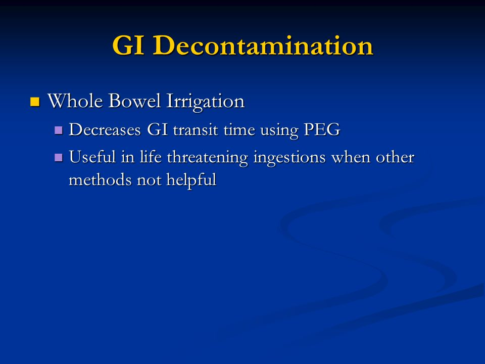 GI Decontamination Whole Bowel Irrigation Whole Bowel Irrigation Decreases GI transit time using PEG Decreases GI transit time using PEG Useful in life threatening ingestions when other methods not helpful Useful in life threatening ingestions when other methods not helpful