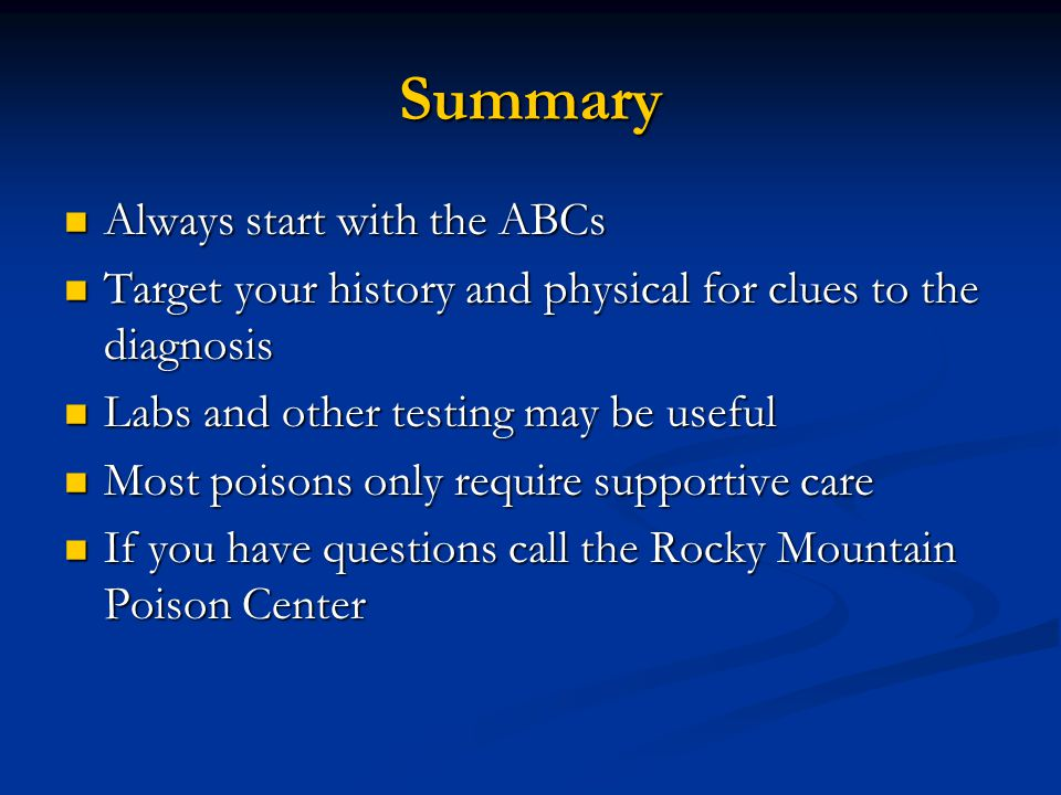 Summary Always start with the ABCs Always start with the ABCs Target your history and physical for clues to the diagnosis Target your history and physical for clues to the diagnosis Labs and other testing may be useful Labs and other testing may be useful Most poisons only require supportive care Most poisons only require supportive care If you have questions call the Rocky Mountain Poison Center If you have questions call the Rocky Mountain Poison Center