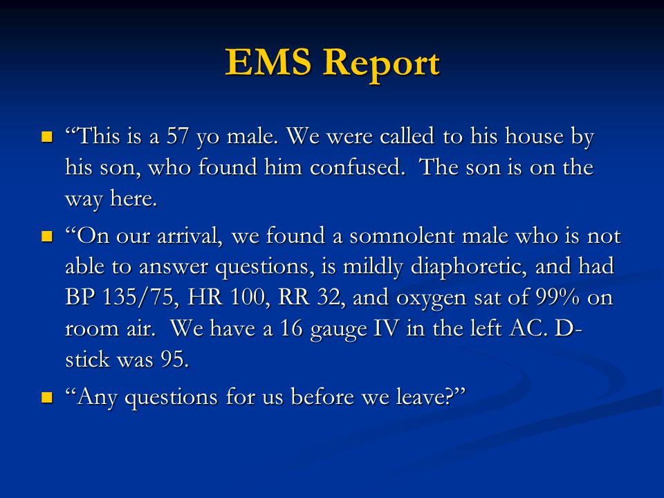 EMS Report This is a 57 yo male. We were called to his house by his son, who found him confused.