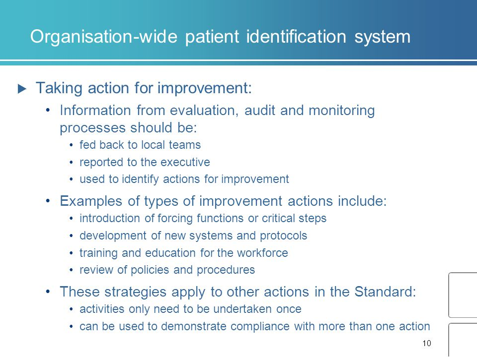 10 Organisation-wide patient identification system  Taking action for improvement: Information from evaluation, audit and monitoring processes should be: fed back to local teams reported to the executive used to identify actions for improvement Examples of types of improvement actions include: introduction of forcing functions or critical steps development of new systems and protocols training and education for the workforce review of policies and procedures These strategies apply to other actions in the Standard: activities only need to be undertaken once can be used to demonstrate compliance with more than one action