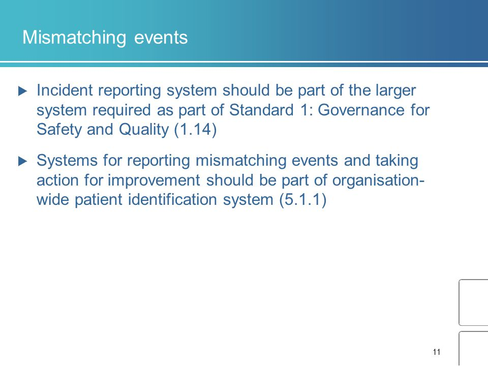 11 Mismatching events  Incident reporting system should be part of the larger system required as part of Standard 1: Governance for Safety and Quality (1.14)  Systems for reporting mismatching events and taking action for improvement should be part of organisation- wide patient identification system (5.1.1)