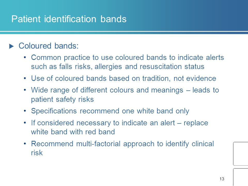 13 Patient identification bands  Coloured bands: Common practice to use coloured bands to indicate alerts such as falls risks, allergies and resuscitation status Use of coloured bands based on tradition, not evidence Wide range of different colours and meanings – leads to patient safety risks Specifications recommend one white band only If considered necessary to indicate an alert – replace white band with red band Recommend multi-factorial approach to identify clinical risk