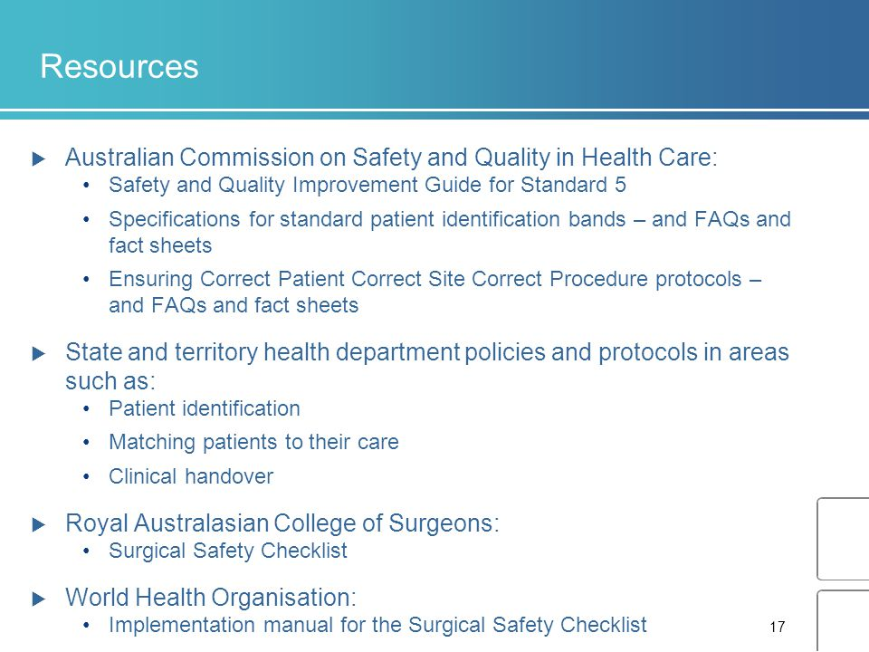 17 Resources  Australian Commission on Safety and Quality in Health Care: Safety and Quality Improvement Guide for Standard 5 Specifications for standard patient identification bands – and FAQs and fact sheets Ensuring Correct Patient Correct Site Correct Procedure protocols – and FAQs and fact sheets  State and territory health department policies and protocols in areas such as: Patient identification Matching patients to their care Clinical handover  Royal Australasian College of Surgeons: Surgical Safety Checklist  World Health Organisation: Implementation manual for the Surgical Safety Checklist