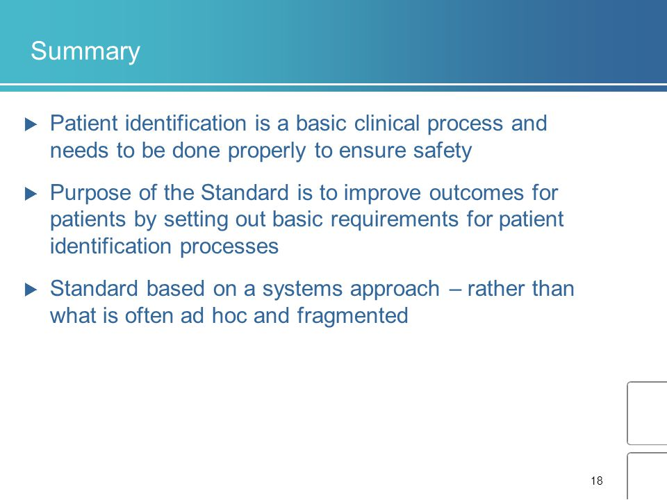 18 Summary  Patient identification is a basic clinical process and needs to be done properly to ensure safety  Purpose of the Standard is to improve outcomes for patients by setting out basic requirements for patient identification processes  Standard based on a systems approach – rather than what is often ad hoc and fragmented