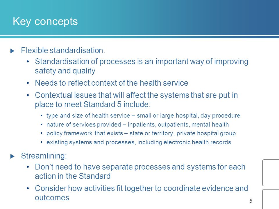 5 Key concepts  Flexible standardisation: Standardisation of processes is an important way of improving safety and quality Needs to reflect context of the health service Contextual issues that will affect the systems that are put in place to meet Standard 5 include: type and size of health service – small or large hospital, day procedure nature of services provided – inpatients, outpatients, mental health policy framework that exists – state or territory, private hospital group existing systems and processes, including electronic health records  Streamlining: Don't need to have separate processes and systems for each action in the Standard Consider how activities fit together to coordinate evidence and outcomes
