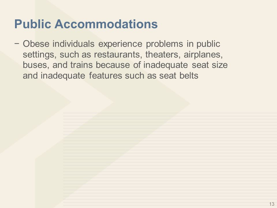 13 Public Accommodations −Obese individuals experience problems in public settings, such as restaurants, theaters, airplanes, buses, and trains becaus