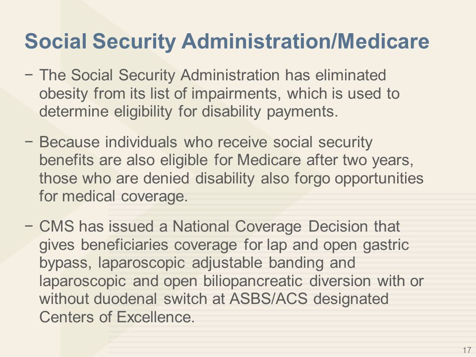 17 Social Security Administration/Medicare −The Social Security Administration has eliminated obesity from its list of impairments, which is used to d