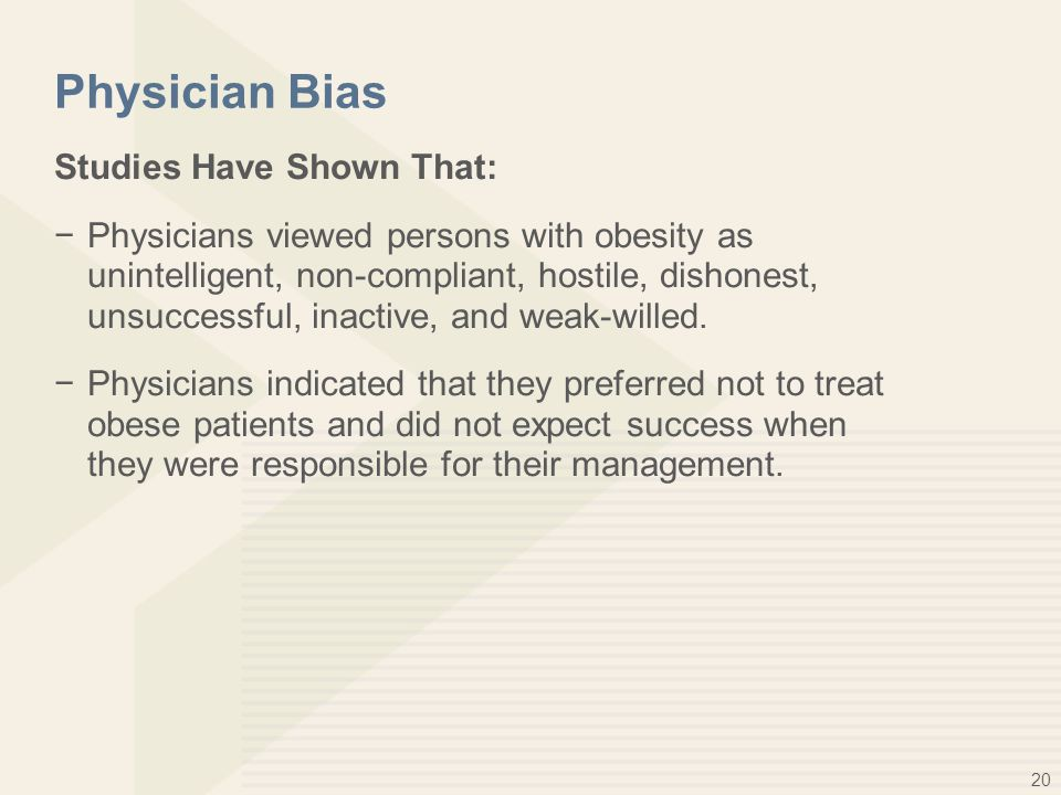 20 Physician Bias Studies Have Shown That: −Physicians viewed persons with obesity as unintelligent, non-compliant, hostile, dishonest, unsuccessful,