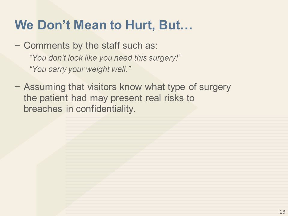 28 We Don't Mean to Hurt, But… −Comments by the staff such as: You don't look like you need this surgery! You carry your weight well. −Assuming that visitors know what type of surgery the patient had may present real risks to breaches in confidentiality.