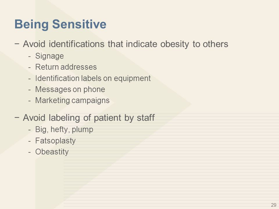 29 Being Sensitive −Avoid identifications that indicate obesity to others -Signage -Return addresses -Identification labels on equipment -Messages on phone -Marketing campaigns −Avoid labeling of patient by staff -Big, hefty, plump -Fatsoplasty -Obeastity