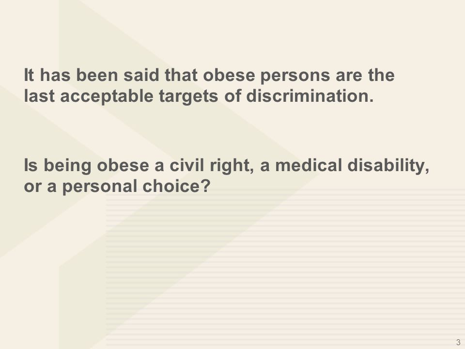 3 It has been said that obese persons are the last acceptable targets of discrimination. Is being obese a civil right, a medical disability, or a pers