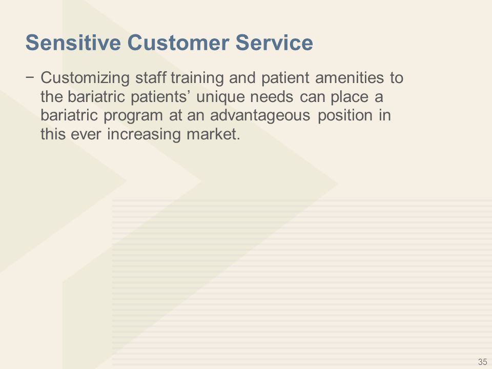 35 Sensitive Customer Service −Customizing staff training and patient amenities to the bariatric patients' unique needs can place a bariatric program at an advantageous position in this ever increasing market.