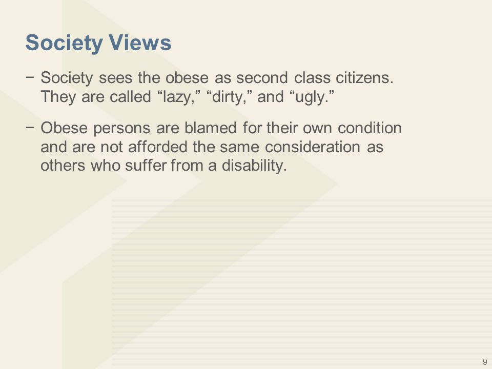 """9 Society Views −Society sees the obese as second class citizens. They are called """"lazy,"""" """"dirty,"""" and """"ugly."""" −Obese persons are blamed for their own"""