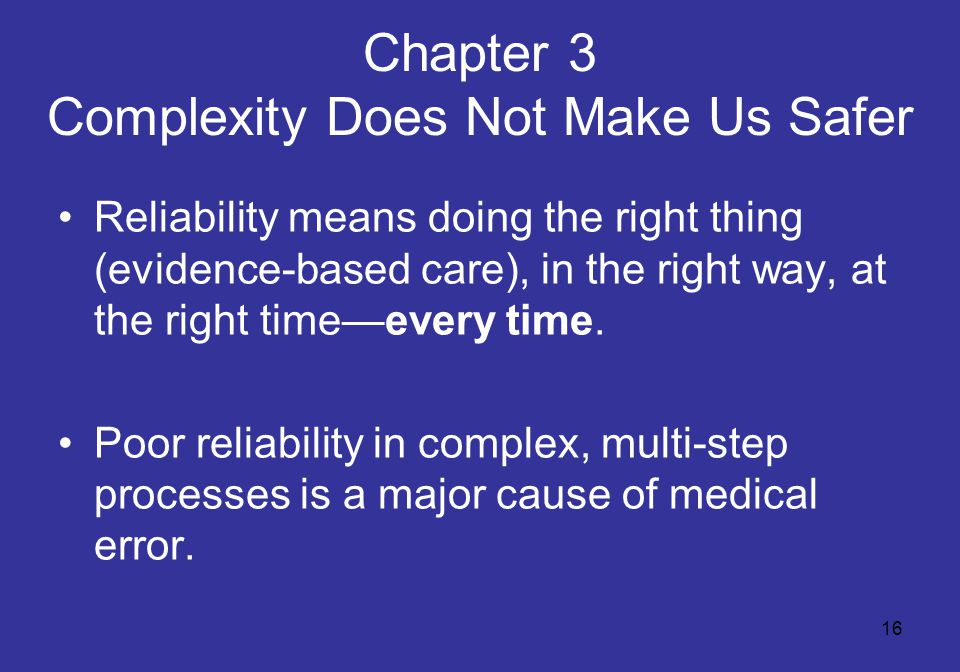16 Chapter 3 Complexity Does Not Make Us Safer Reliability means doing the right thing (evidence-based care), in the right way, at the right time—ever