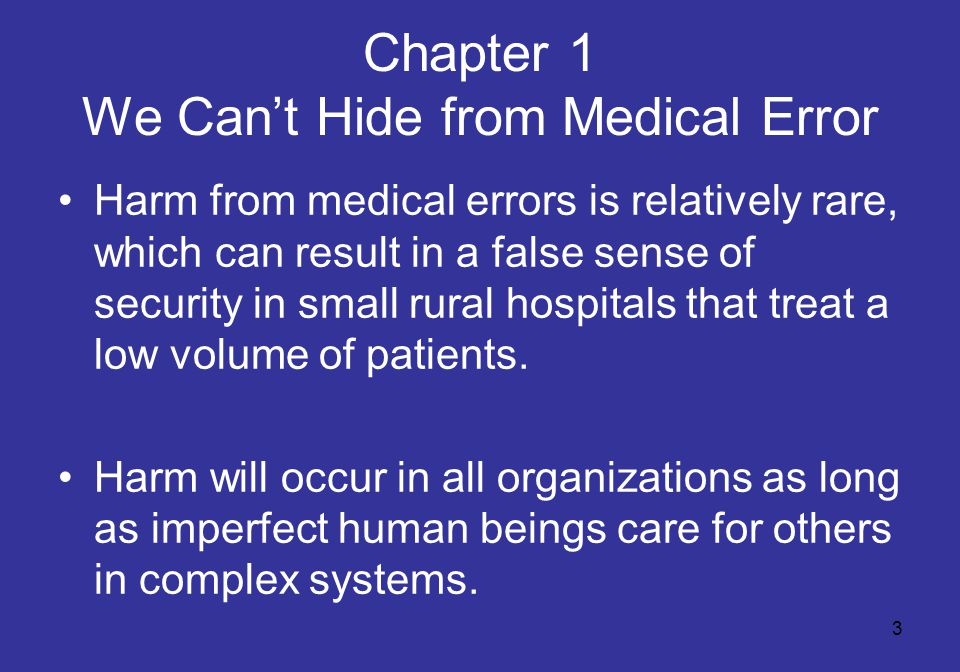 3 Chapter 1 We Can't Hide from Medical Error Harm from medical errors is relatively rare, which can result in a false sense of security in small rural hospitals that treat a low volume of patients.