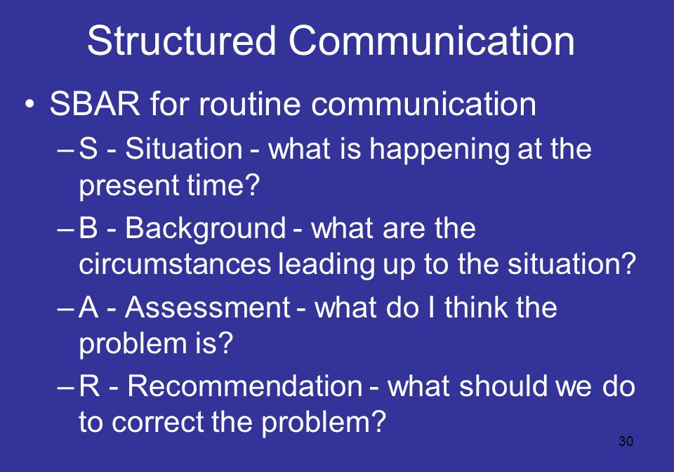 30 Structured Communication SBAR for routine communication –S - Situation - what is happening at the present time.