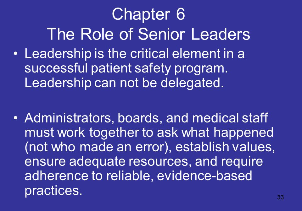33 Chapter 6 The Role of Senior Leaders Leadership is the critical element in a successful patient safety program. Leadership can not be delegated. Ad