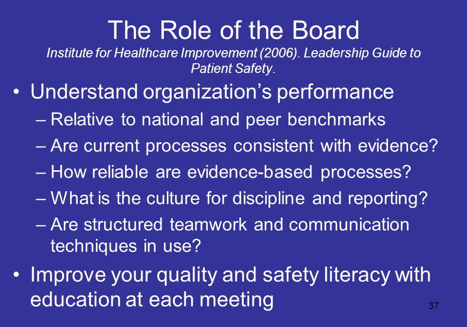 37 The Role of the Board Institute for Healthcare Improvement (2006). Leadership Guide to Patient Safety. Understand organization's performance –Relat