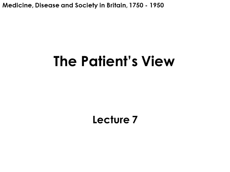 The Patient's View Lecture 7 Medicine, Disease and Society in Britain, 1750 - 1950