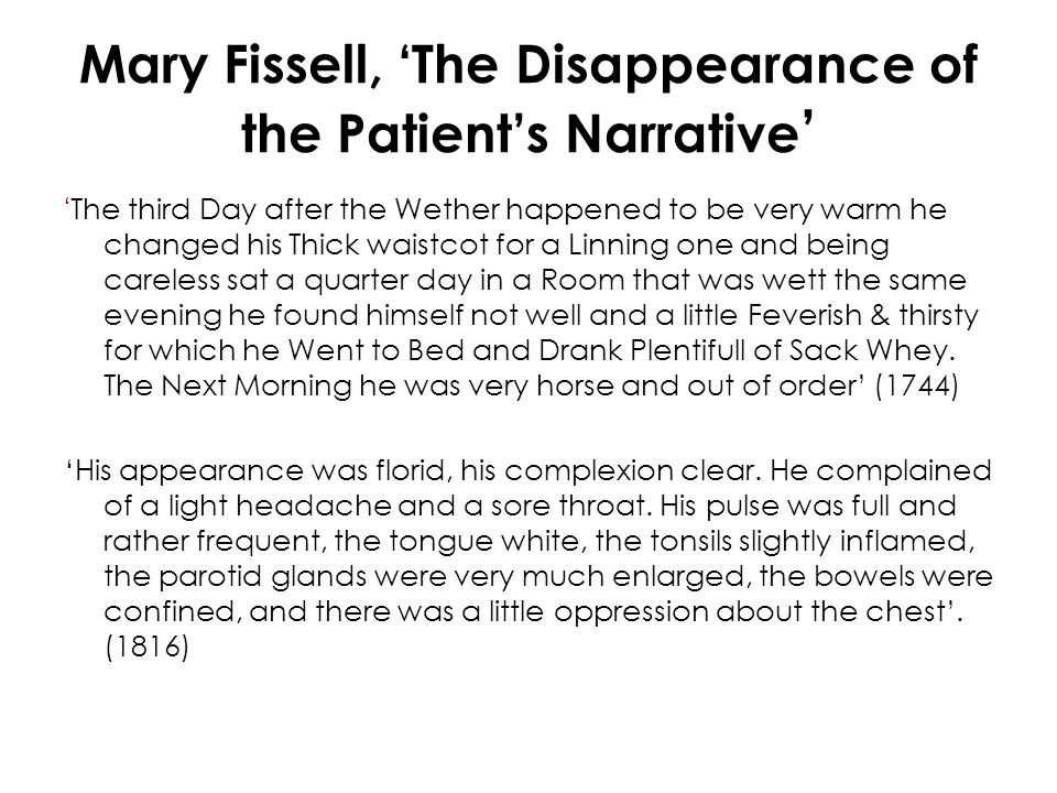 Mary Fissell, 'The Disappearance of the Patient's Narrative ' ' The third Day after the Wether happened to be very warm he changed his Thick waistcot for a Linning one and being careless sat a quarter day in a Room that was wett the same evening he found himself not well and a little Feverish & thirsty for which he Went to Bed and Drank Plentifull of Sack Whey.