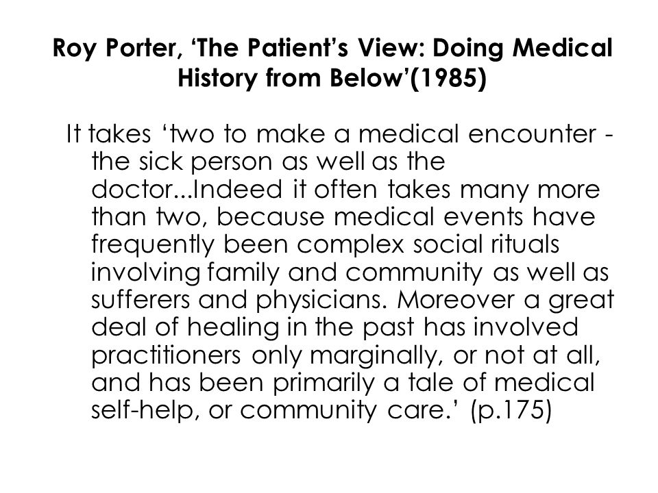 Roy Porter, 'The Patient's View: Doing Medical History from Below'(1985) It takes 'two to make a medical encounter - the sick person as well as the doctor...Indeed it often takes many more than two, because medical events have frequently been complex social rituals involving family and community as well as sufferers and physicians.