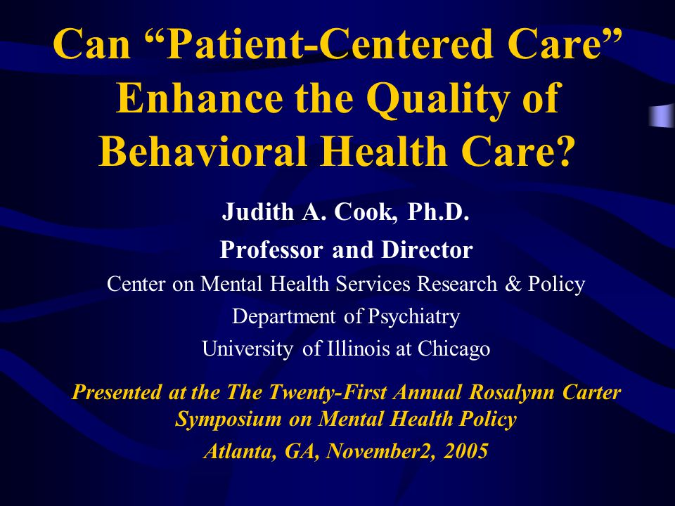 "Can ""Patient-Centered Care"" Enhance the Quality of Behavioral Health Care? Judith A. Cook, Ph.D. Professor and Director Center on Mental Health Servic"
