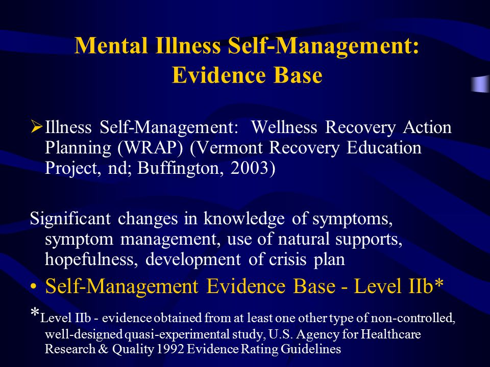 Mental Illness Self-Management: Evidence Base  Illness Self-Management: Wellness Recovery Action Planning (WRAP) (Vermont Recovery Education Project,