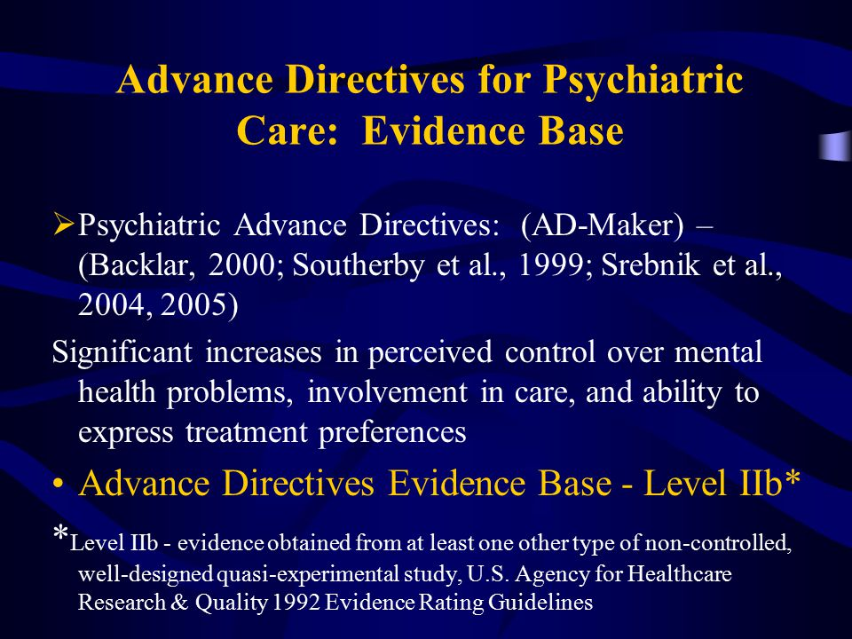 Advance Directives for Psychiatric Care: Evidence Base  Psychiatric Advance Directives: (AD-Maker) – (Backlar, 2000; Southerby et al., 1999; Srebnik et al., 2004, 2005) Significant increases in perceived control over mental health problems, involvement in care, and ability to express treatment preferences Advance Directives Evidence Base - Level IIb* * Level IIb - evidence obtained from at least one other type of non-controlled, well-designed quasi-experimental study, U.S.