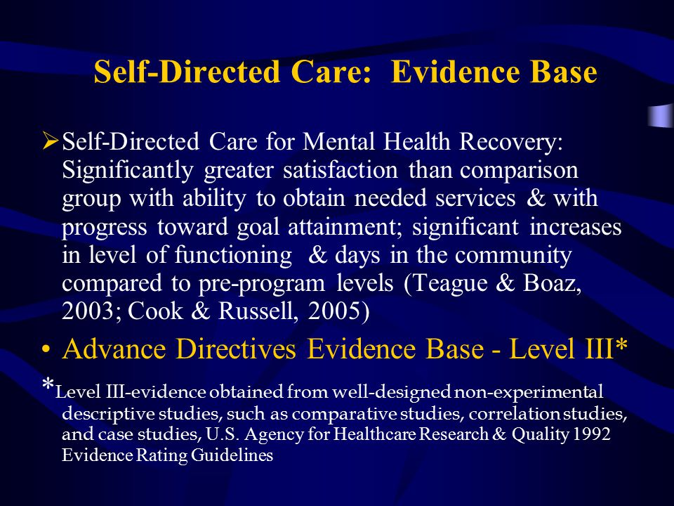 Self-Directed Care: Evidence Base  Self-Directed Care for Mental Health Recovery: Significantly greater satisfaction than comparison group with ability to obtain needed services & with progress toward goal attainment; significant increases in level of functioning & days in the community compared to pre-program levels (Teague & Boaz, 2003; Cook & Russell, 2005) Advance Directives Evidence Base - Level III* * L evel III-evidence obtained from well-designed non-experimental descriptive studies, such as comparative studies, correlation studies, and case studies, U.S.