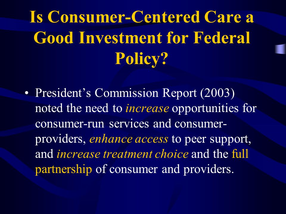 Is Consumer-Centered Care a Good Investment for Federal Policy? President's Commission Report (2003) noted the need to increase opportunities for cons
