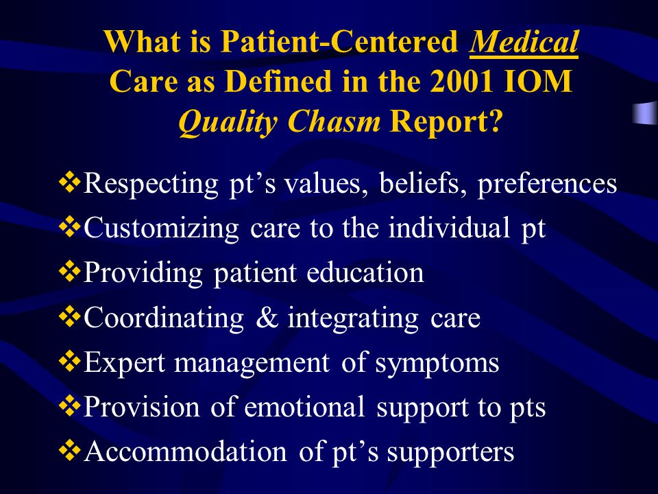 What is Patient-Centered Medical Care as Defined in the 2001 IOM Quality Chasm Report?  Respecting pt's values, beliefs, preferences  Customizing ca