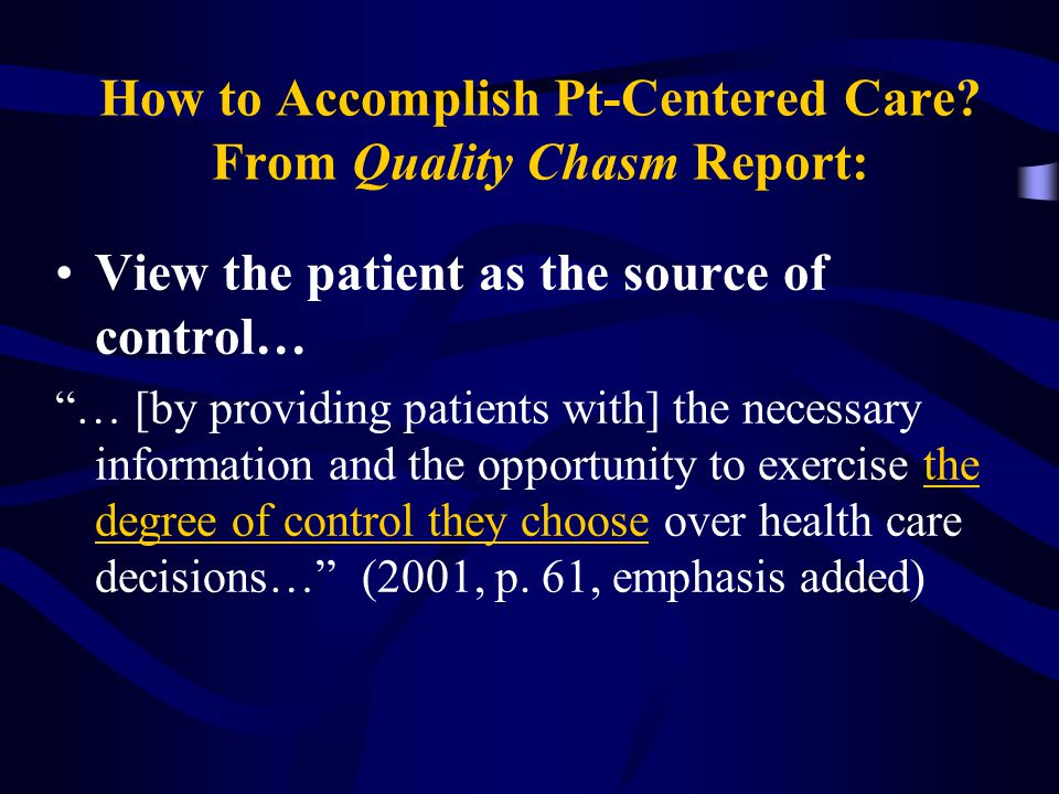 "How to Accomplish Pt-Centered Care? From Quality Chasm Report: View the patient as the source of control… ""… [by providing patients with] the necessar"