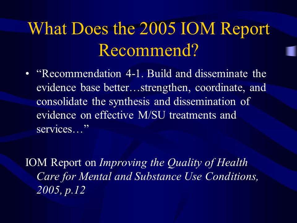 "What Does the 2005 IOM Report Recommend? ""Recommendation 4-1. Build and disseminate the evidence base better…strengthen, coordinate, and consolidate t"