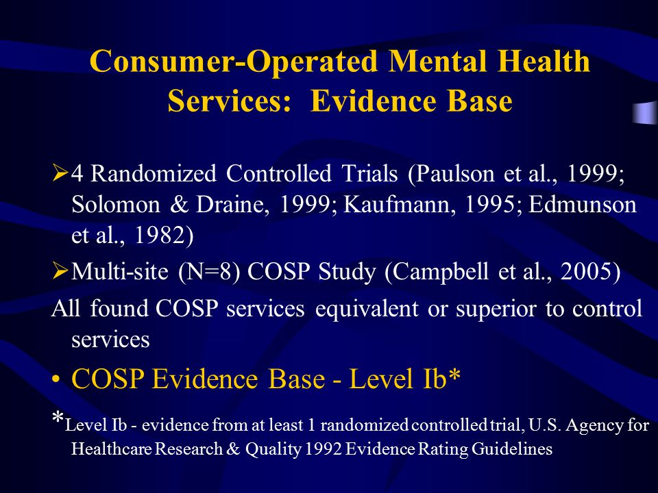 Consumer-Operated Mental Health Services: Evidence Base  4 Randomized Controlled Trials (Paulson et al., 1999; Solomon & Draine, 1999; Kaufmann, 1995; Edmunson et al., 1982)  Multi-site (N=8) COSP Study (Campbell et al., 2005) All found COSP services equivalent or superior to control services COSP Evidence Base - Level Ib* * Level Ib - evidence from at least 1 randomized controlled trial, U.S.