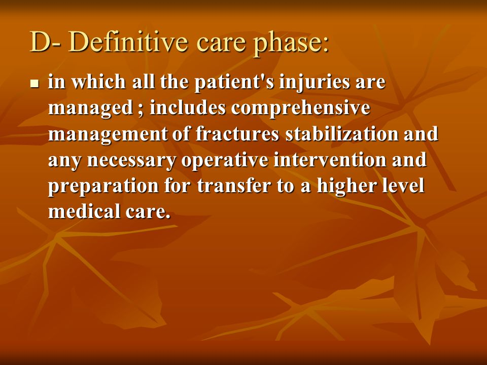 D- Definitive care phase: in which all the patient s injuries are managed ; includes comprehensive management of fractures stabilization and any necessary operative intervention and preparation for transfer to a higher level medical care.