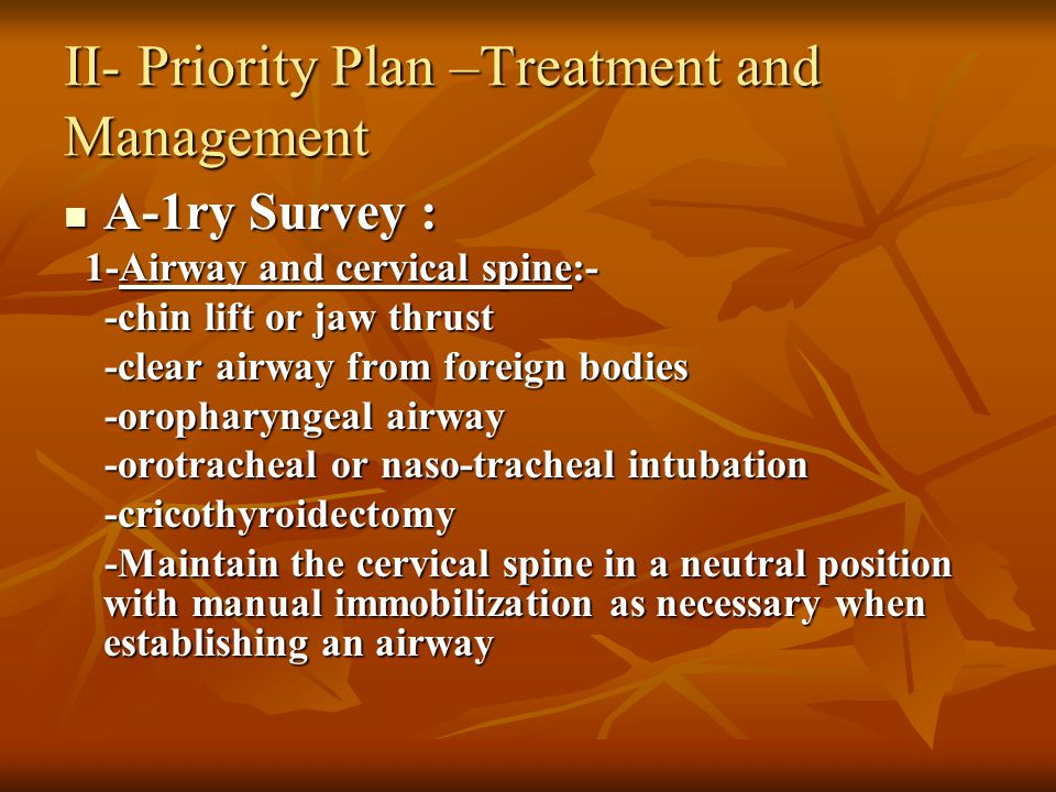 II- Priority Plan –Treatment and Management A-1ry Survey : A-1ry Survey : 1-Airway and cervical spine:- 1-Airway and cervical spine:- -chin lift or jaw thrust -chin lift or jaw thrust -clear airway from foreign bodies -clear airway from foreign bodies -oropharyngeal airway -oropharyngeal airway -orotracheal or naso-tracheal intubation -orotracheal or naso-tracheal intubation -cricothyroidectomy -cricothyroidectomy -Maintain the cervical spine in a neutral position with manual immobilization as necessary when establishing an airway -Maintain the cervical spine in a neutral position with manual immobilization as necessary when establishing an airway
