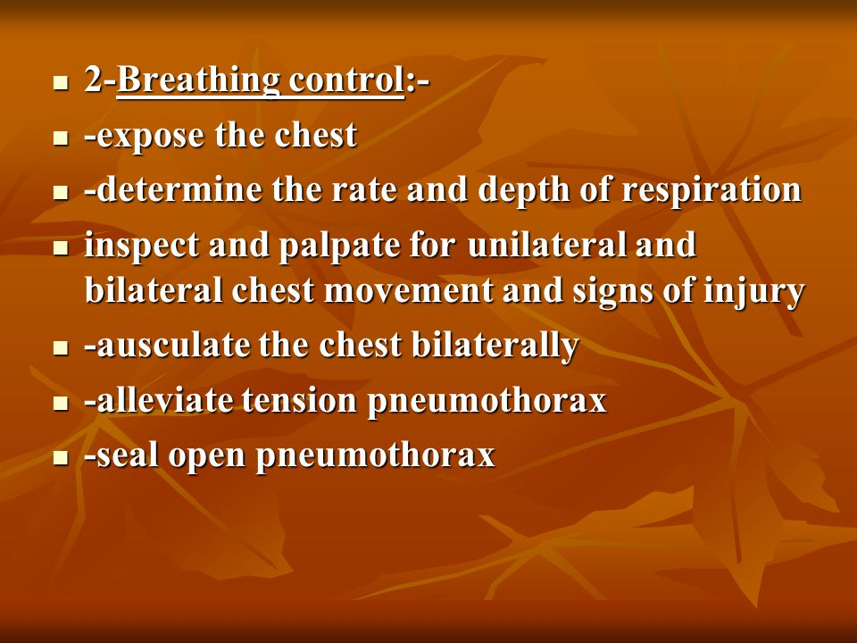 2-Breathing control:- 2-Breathing control:- -expose the chest -expose the chest -determine the rate and depth of respiration -determine the rate and depth of respiration inspect and palpate for unilateral and bilateral chest movement and signs of injury inspect and palpate for unilateral and bilateral chest movement and signs of injury -ausculate the chest bilaterally -ausculate the chest bilaterally -alleviate tension pneumothorax -alleviate tension pneumothorax -seal open pneumothorax -seal open pneumothorax