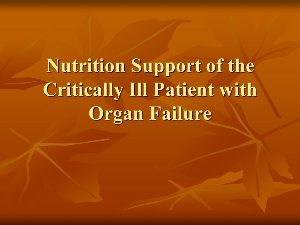 Conclusion Critically ill patients with organ failure present special challenges to the nutrition care professional and medical team Critically ill patients with organ failure present special challenges to the nutrition care professional and medical team Medical and nutritional goals must be prioritized in these complex patients Medical and nutritional goals must be prioritized in these complex patients