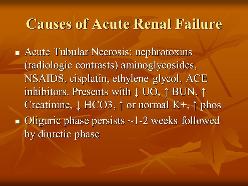 Causes of Acute Renal Failure Acute Tubular Necrosis: nephrotoxins (radiologic contrasts) aminoglycosides, NSAIDS, cisplatin, ethylene glycol, ACE inhibitors.