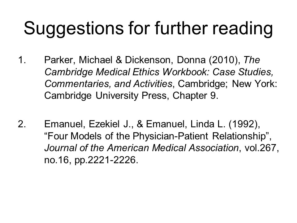 Suggestions for further reading 1.Parker, Michael & Dickenson, Donna (2010), The Cambridge Medical Ethics Workbook: Case Studies, Commentaries, and Activities, Cambridge; New York: Cambridge University Press, Chapter 9.