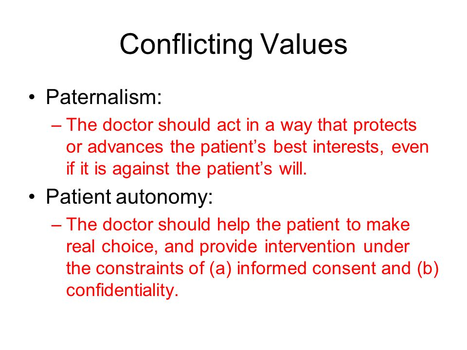 Conflicting Values Paternalism: –The doctor should act in a way that protects or advances the patient's best interests, even if it is against the patient's will.