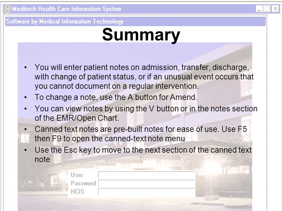 Summary You will enter patient notes on admission, transfer, discharge, with change of patient status, or if an unusual event occurs that you cannot document on a regular intervention.