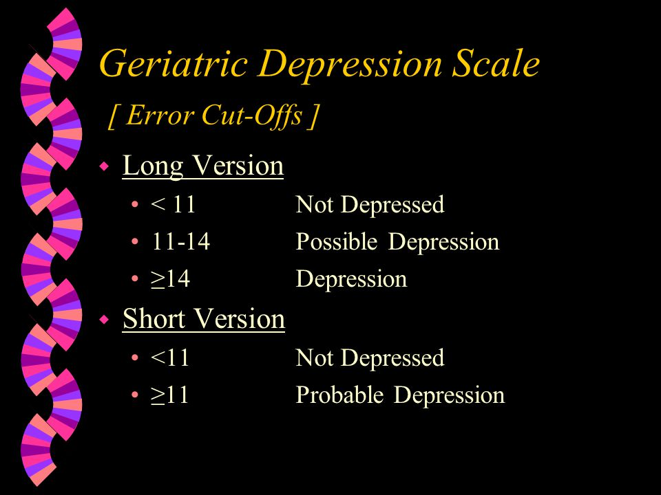 Geriatric Depression Scale [ General Information ] w Total Number of Questions w Long Version = 30 w Short Version = 15 w Administered in about 5 Minutes w Count the Missed Questions