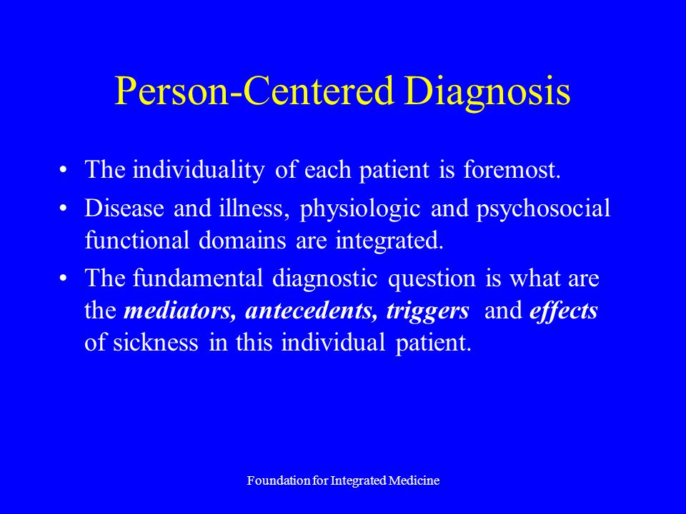 Foundation for Integrated Medicine Person-Centered Diagnosis The individuality of each patient is foremost. Disease and illness, physiologic and psych