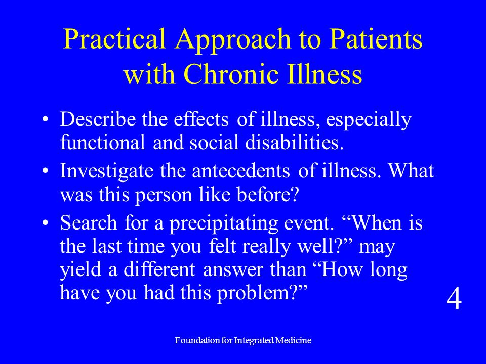 Foundation for Integrated Medicine Practical Approach to Patients with Chronic Illness Describe the effects of illness, especially functional and social disabilities.