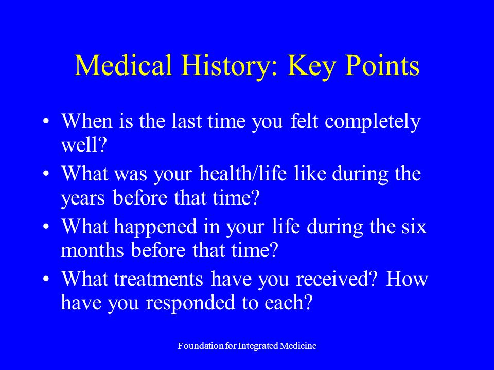 Foundation for Integrated Medicine Medical History: Key Points When is the last time you felt completely well? What was your health/life like during t