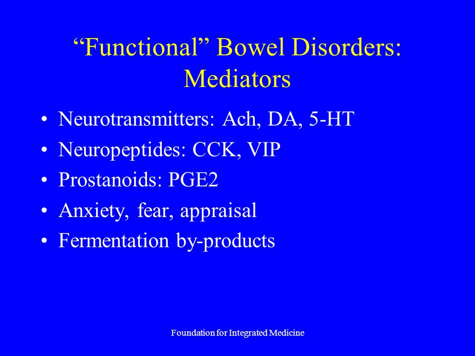 Foundation for Integrated Medicine Functional Bowel Disorders: Mediators Neurotransmitters: Ach, DA, 5-HT Neuropeptides: CCK, VIP Prostanoids: PGE2 Anxiety, fear, appraisal Fermentation by-products