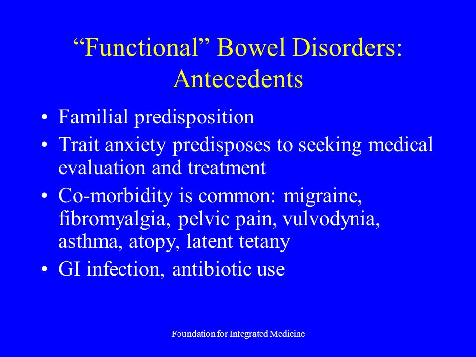 Foundation for Integrated Medicine Functional Bowel Disorders: Antecedents Familial predisposition Trait anxiety predisposes to seeking medical evaluation and treatment Co-morbidity is common: migraine, fibromyalgia, pelvic pain, vulvodynia, asthma, atopy, latent tetany GI infection, antibiotic use